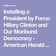 Installing a President by Force: Hillary Clinton and Our Moribund Democracy - American Herald Tribune