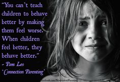 """When children feel better, they behave better"". This is one of the best quotes that I have yet seen. Remember that no day should ever pass without giving praise to your child for something. Confidence, and a stable future are built on praise. Heed this at your peril."