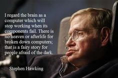 """""""I regard the bran as a computer which will stop working when its components fail. There is no heaven or afterlife for broken down computers; that is a fairy story for people afraid of the dark."""" - Stephen Hawking"""