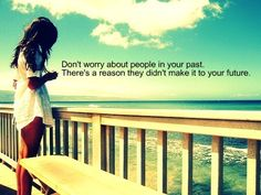 Don't worry about people in your past...There's a reason they don't make it to your future.
