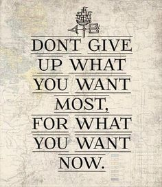 Dont give up what you want most. for what you want now.