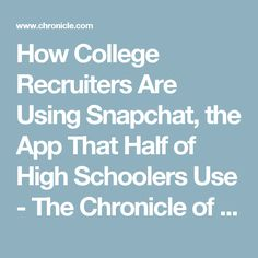 How College Recruiters Are Using Snapchat, the App That Half of High Schoolers Use - The Chronicle of Higher Education