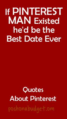 Love this! If PINTEREST MAN Existed he'd be the Best Date Ever-The Best New Quotes About Pinterest