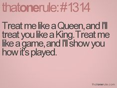 Treat me like a Queen, and I'll treat you like a King.