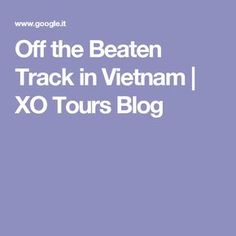 Off the Beaten Track in Vietnam | XO Tours Blog