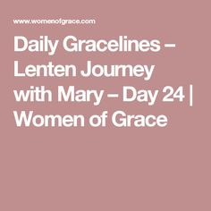 Daily Gracelines – Lenten Journey with Mary – Day 24   Women of Grace