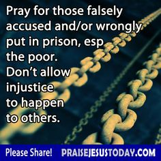 Pray for those falsely accused and/or wrongly put in prison, esp. the poor.  Don't allow injustice to happen to others.