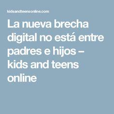 La nueva brecha digital no está entre padres e hijos – kids and teens online