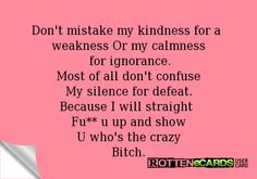 Don't mistake my kindness for a  weakness Or my calmness  for ignorance. Most of all don't confuse My silence for defeat. Because I will straight  Fu** u up and show U who's the crazy Bitch.