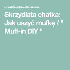 """Skrzydlata chatka: Jak uszyć mufkę / """" Muff-in DIY """""""
