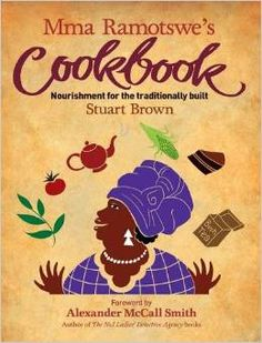 Mma Ramotswe's Cookbook: Nourishment for the traditionally built.  Where to Read: In your mother's kitchen dreaming of the great Botswana…