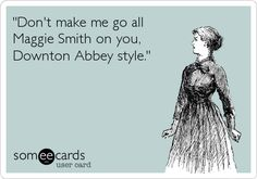 "Free and Funny News Ecard: ""Don't make me go all Maggie Smith on you, Downton Abbey style."" Create and send your own custom News ecard. Lady Violet, Dowager Countess, Downton Abbey Fashion, Maggie Smith, E Cards, Just For Laughs, I Movie, I Laughed, Laughter"