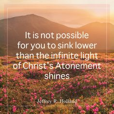 """Elder Jeffrey R. Holland: """"It is not possible for you to sink lower than the infinite light of Christ's Atonement shines."""" #lds #quotes"""