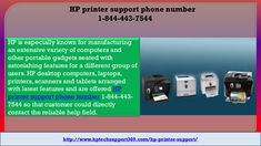 Online Tech Support for HP printer Products with Extra Care dial HP printer support phone number1-844-443-7544 HP is especially known for manufacturing an extensive variety of computers and other portable gadgets seated with astonishing features for a different group of users. HP desktop computers, laptops, printers, scanners and tablets arranged with latest features and are offered HP printer support phone number 1-844-443-7544 so that customer could directly contact the reliable help…