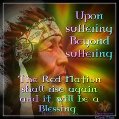 Upon suffering -Beyond suffering The Red Nation Shall rise again And it will be a Blessing