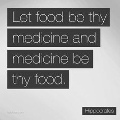 """""""Let food be thy medicine and medicine be thy food."""" Hippocrates, 460 B.C."""