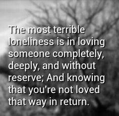 """Love Quotes : """"The most terrible loneliness is in loving someone completely, deeply, and without reserve; and knowing that you're not loved that way in return."""" This Quote And The Picture Was Posted By Sebrina Gulick. Unrequited Love Quotes, True Quotes, Quotes About Loneliness, Denial Quotes, Regret Quotes, Strong Quotes, Funny Quotes, Favorite Quotes, Best Quotes"""