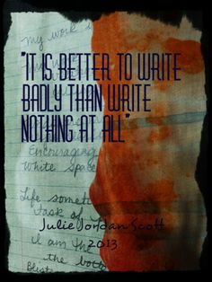 """It is better to write badly than write nothing at all."" Julie Jordan Scott"