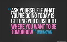 Is what you're doing today getting you closer to where you want to be tomorrow?