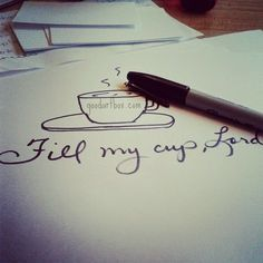 Lord fill my cup...