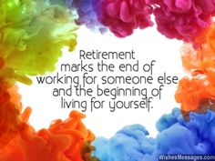 Retirement marks the end of working for someone else and the beginning of living for yourself. via WishesMessages.com