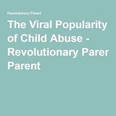The Viral Popularity of Child Abuse - Revolutionary Parent