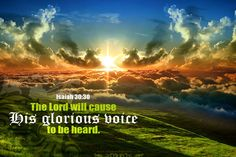The Lord will cause His glorious voice to be heard. Isa 30:30