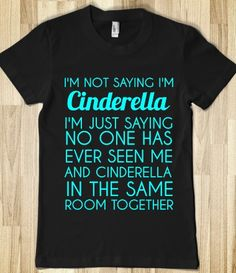 IM NOT SAYING I'm CINDERELLA.