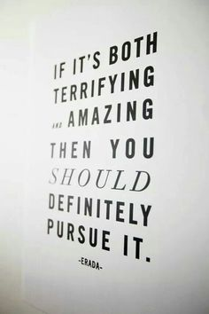 """If it is both terrifying and amazing then you should definitely pursue it."""