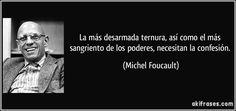 La más desarmada ternura, así como el más sangriento de los poderes, necesitan la confesión. (Michel Foucault)