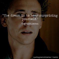 Tom Hiddleston quate - the dream is to keep surprising yourself.