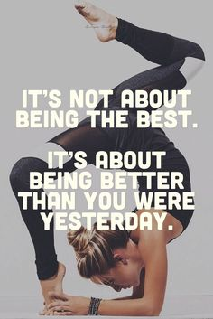 It's not about being the best. It's about being better than you were yesterday…