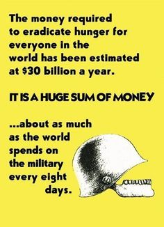 Getting rid of world hunger for a year would cost only what is spent on military every 8 days. World Hunger, We Are The World, The Eighth Day, Greed, Priorities, Thought Provoking, Wisdom, Peace, Thoughts