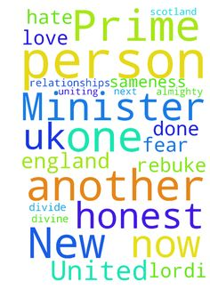 New Prime Minister, United -   	Dear Lord Jesus, Please have your way and your will be done of who is going to be the next Prime Minister of the UK    	That this new person will serve you first, and is honest, compassionate, loving, wise, flexible, sensitive,strong, has the Holy Spirit with in this person�    	I pray all politicians will stop being nasty towards one another and just be honest, but respectful and regard one another in differences of views and sameness.    	That this person…