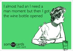 I almost had an I need a man moment but then I got the wine bottle opened.
