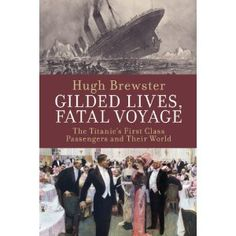 Gilded Lives, Fatal Voyage: Titanic's First Class Passengers and Their World. By Hugh Brewster