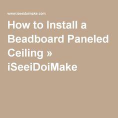 How to Install a Beadboard Paneled Ceiling » iSeeiDoiMake