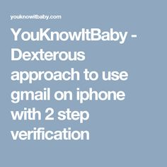 YouKnowItBaby - Dexterous approach to use gmail on iphone with 2 step verification