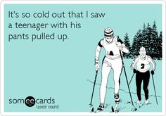 #Funny ecard #message: It's so cold out that I saw a teenager with his pants pulled up.