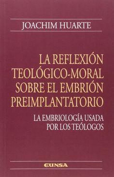 La reflexión teológico-moral sobre el embrión preimplantatorio : la embriología usada por los teólogos / Joachim Huarte. - 2014