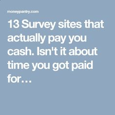 13 Survey sites that actually pay you cash. Isnt it about time you got paid for…