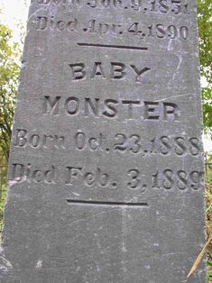 BABY MONSTER Born Oct. 23, 1888 Died Feb. 3, 1889.  Monster is a surname. A relative of 'Baby Monster,' John C. Monster, shares this tombstone.  [Thanks to Vintage-Royalty for this one!]