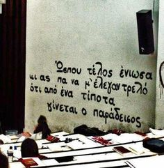 """Of course, I could not omit the quote written on the wall of the university i graduated, Aristotle University of Thessaloniki. It's written in greek and is taken from a poem of Odysseus Elytis, a very well known intellectual spirit that has ever lived in Greece. He's a legend! It says: """" Till at the end I felt, and they could say i am insane, that the paradise can appear out of nothing""""."""