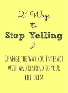 21 ways to stop yelling and change the way you interact with and respond to your children.