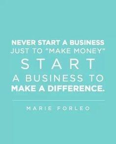 Nunca comece um negócio somente para fazer dinheiro. Comece um negócio para fazer a diferença. (Marie Forleo)