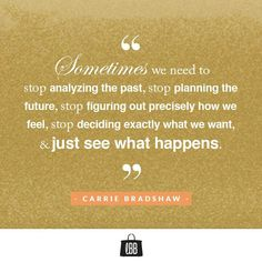 Sometimes we need to stop analyzing the past, stop planning the future, stop figuring out precisely how we feel, stop deciding exactly what we want, & just see what happens- Carried Bradshaw