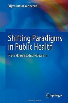 Shifting Paradigms in Public Health : From Holism to Individualism (2013). Vijay Kumar Yadavendu.