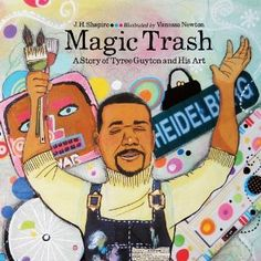 "Magic Trash- a true story of Tyree Guyton and his Art, how his love for art and his community led him to make what he calls ""Magic Trash"" in his Detroit neighborhood"