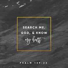 23 Search me, O God, and know my heart! Try me and know my thoughts! 24 And see if there be any grievous way in me, and lead me in the way everlasting! (Psalms 139:23 ESV)