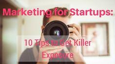 Marketing for Startups: 10 Tips to Get Killer Exposure